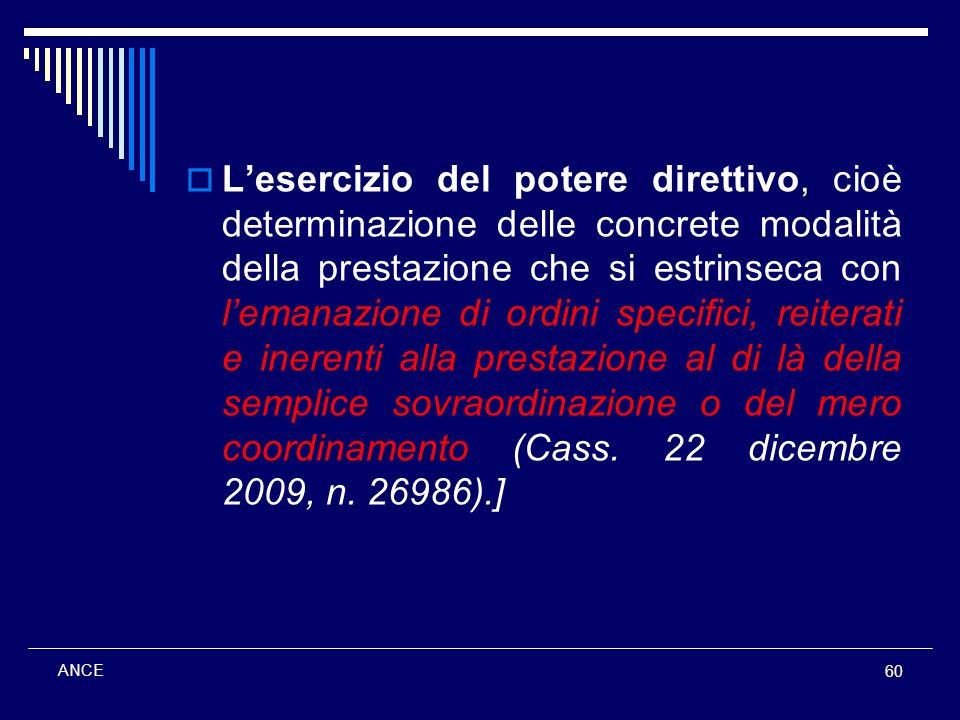 L'esercizio del potere direttivo, cioè determinazione delle concrete modalità della prestazione che si estrinseca con l'emanazione di ordini specifici, reiterati e inerenti alla prestazione al di là della semplice sovraordinazione o del mero coordinamento (Cass. 22 dicembre 2009, n. 26986).]